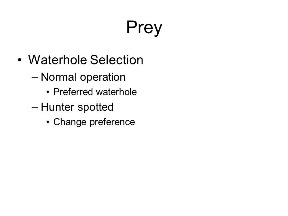 Prey Waterhole Selection –Normal operation Preferred waterhole –Hunter spotted Change preference