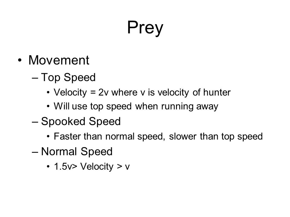 Prey Movement –Top Speed Velocity = 2v where v is velocity of hunter Will use top speed when running away –Spooked Speed Faster than normal speed, slower than top speed –Normal Speed 1.5v> Velocity > v