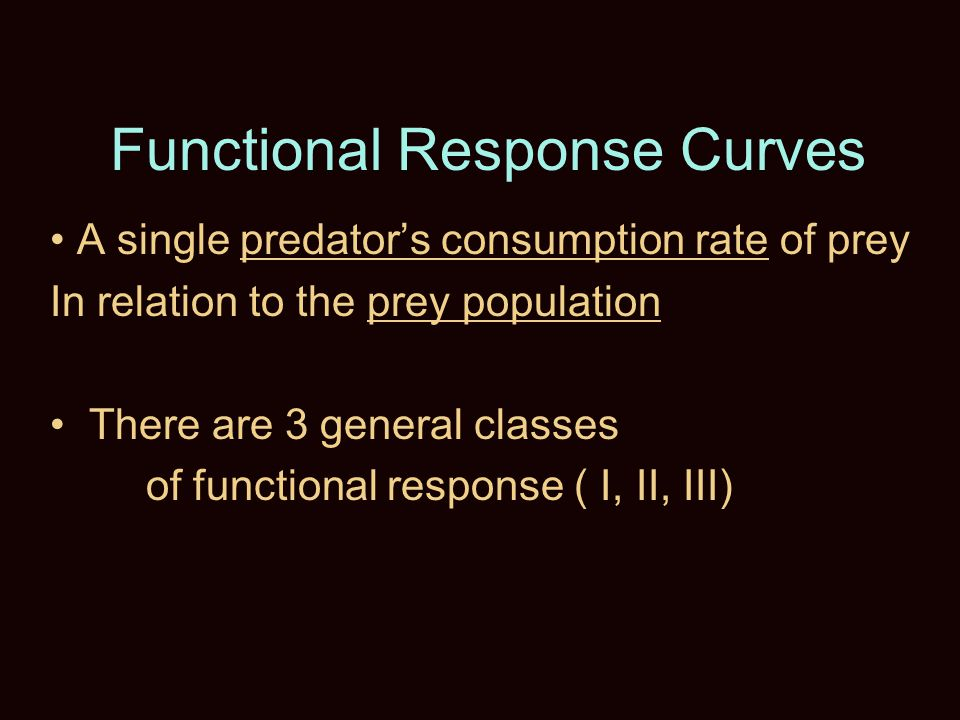 Functional Response Curves A single predator's consumption rate of prey In relation to the prey population There are 3 general classes of functional response ( I, II, III)