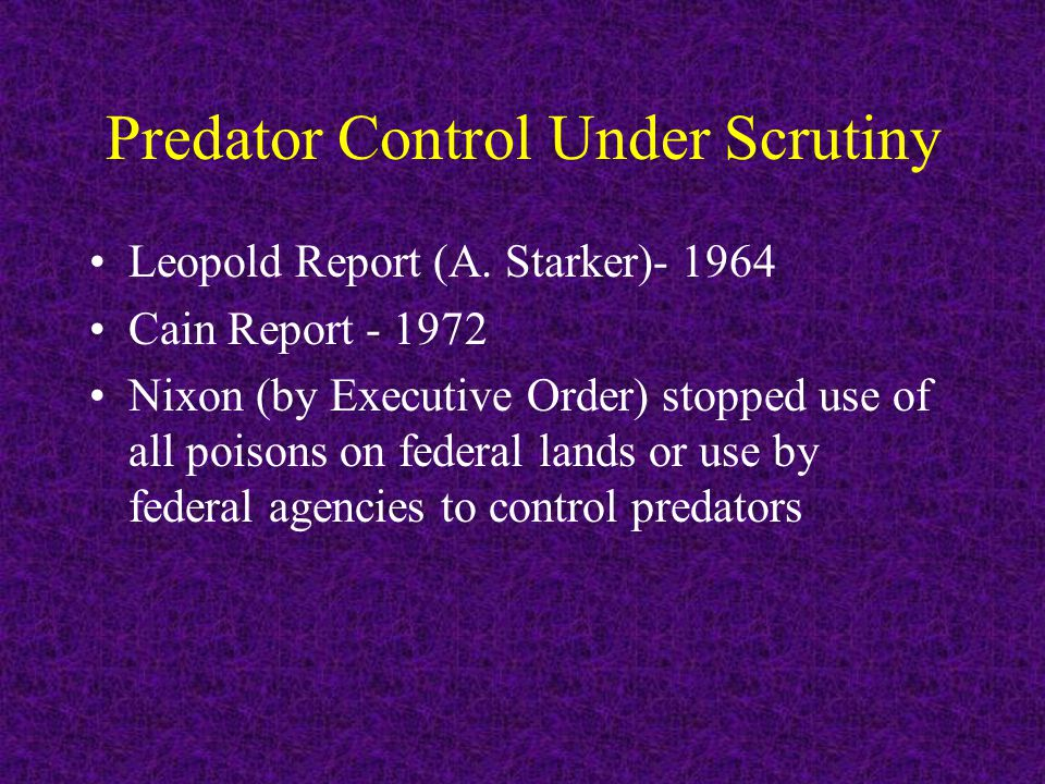 Predator Control Under Scrutiny Leopold Report (A. Starker)- 1964 Cain Report - 1972 Nixon (by Executive Order) stopped use of all poisons on federal