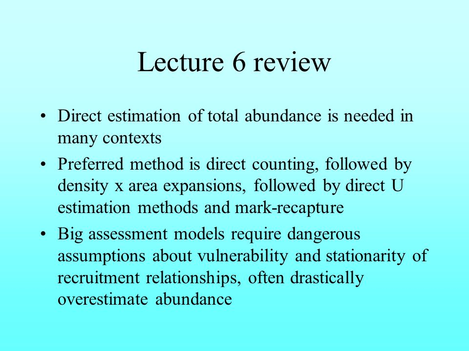 Lecture 6 review Direct estimation of total abundance is needed in many contexts Preferred method is direct counting, followed by density x area expansions, followed by direct U estimation methods and mark-recapture Big assessment models require dangerous assumptions about vulnerability and stationarity of recruitment relationships, often drastically overestimate abundance