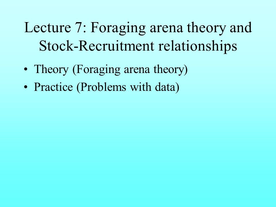 Lecture 7: Foraging arena theory and Stock-Recruitment relationships Theory (Foraging arena theory) Practice (Problems with data)