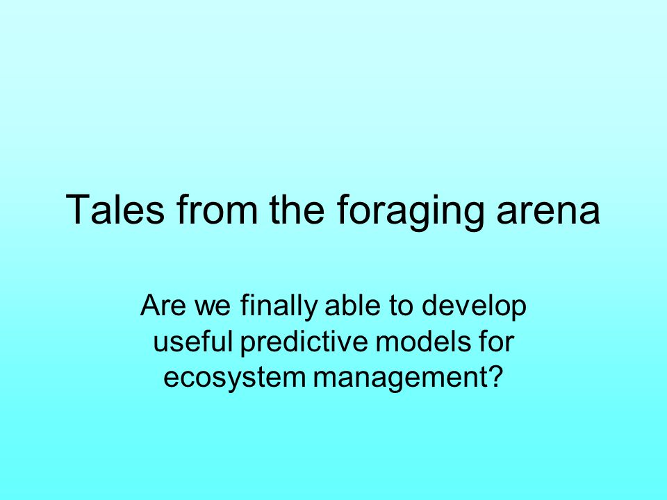 Tales from the foraging arena Are we finally able to develop useful predictive models for ecosystem management
