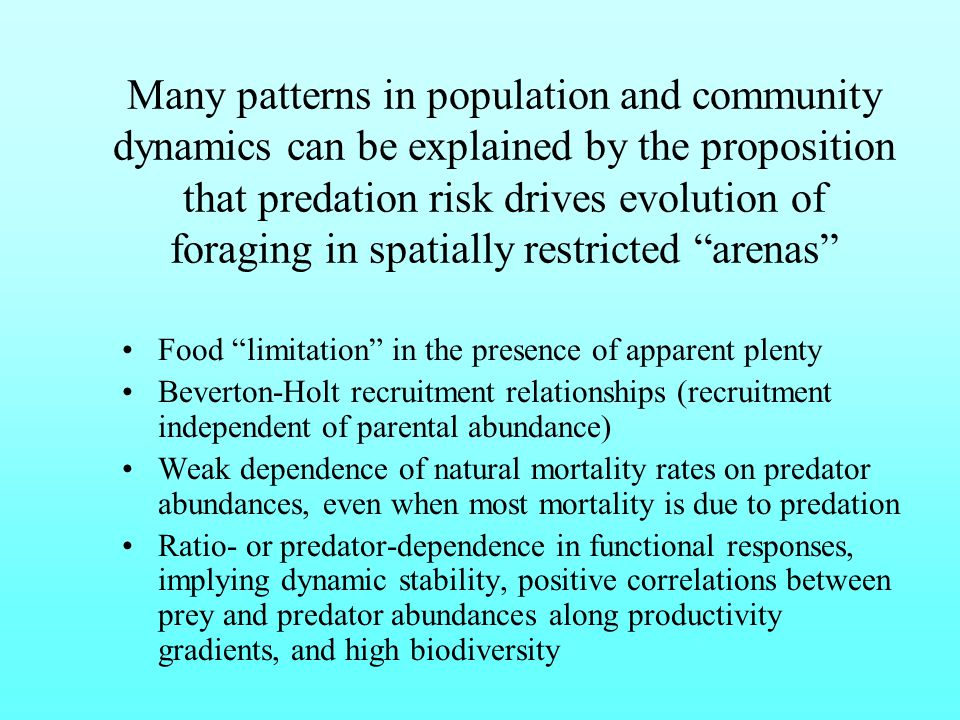 Many patterns in population and community dynamics can be explained by the proposition that predation risk drives evolution of foraging in spatially restricted arenas Food limitation in the presence of apparent plenty Beverton-Holt recruitment relationships (recruitment independent of parental abundance) Weak dependence of natural mortality rates on predator abundances, even when most mortality is due to predation Ratio- or predator-dependence in functional responses, implying dynamic stability, positive correlations between prey and predator abundances along productivity gradients, and high biodiversity