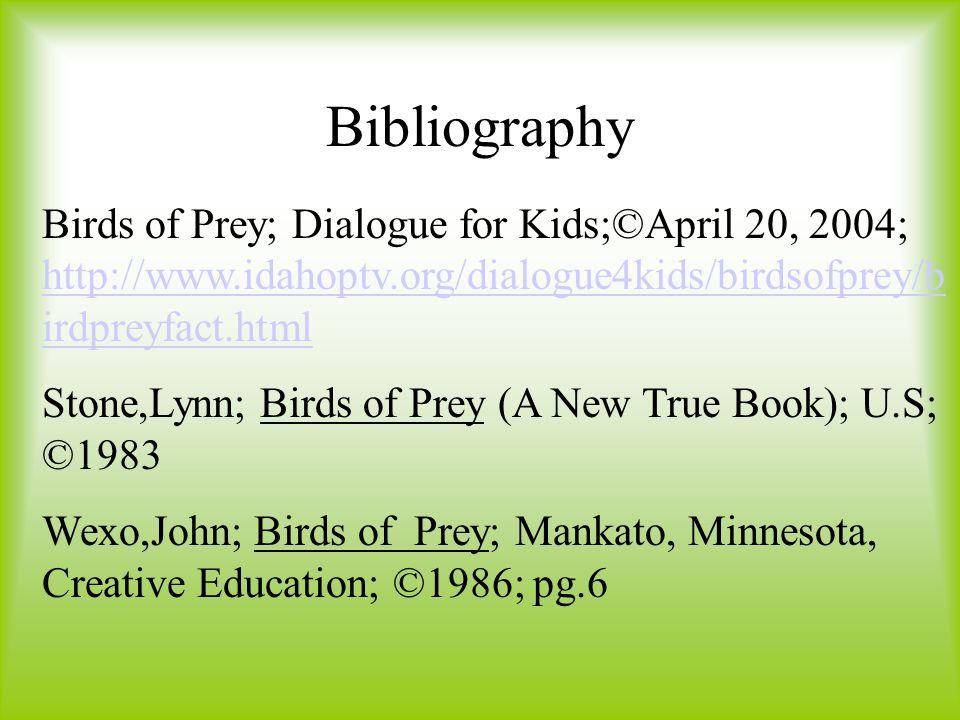 Bibliography Birds of Prey; Dialogue for Kids;©April 20, 2004; http://www.idahoptv.org/dialogue4kids/birdsofprey/b irdpreyfact.html http://www.idahoptv.org/dialogue4kids/birdsofprey/b irdpreyfact.html Stone,Lynn; Birds of Prey (A New True Book); U.S; ©1983 Wexo,John; Birds of Prey; Mankato, Minnesota, Creative Education; ©1986; pg.6
