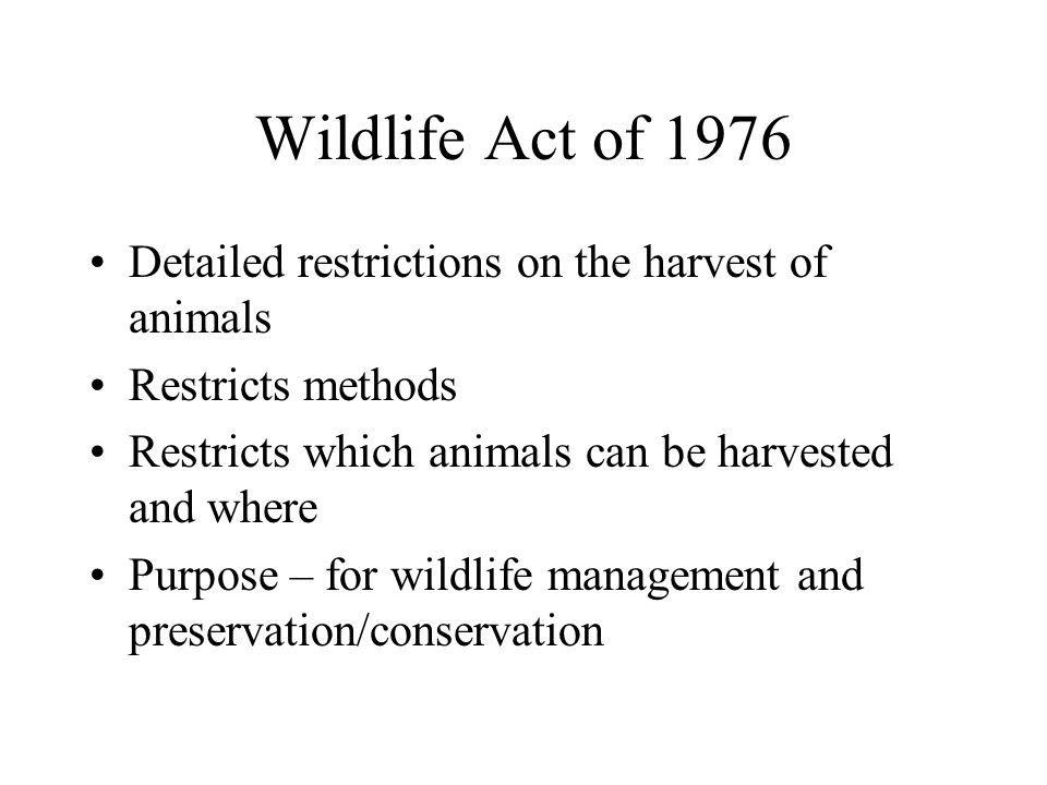 Wildlife Act of 1976 Detailed restrictions on the harvest of animals Restricts methods Restricts which animals can be harvested and where Purpose – fo