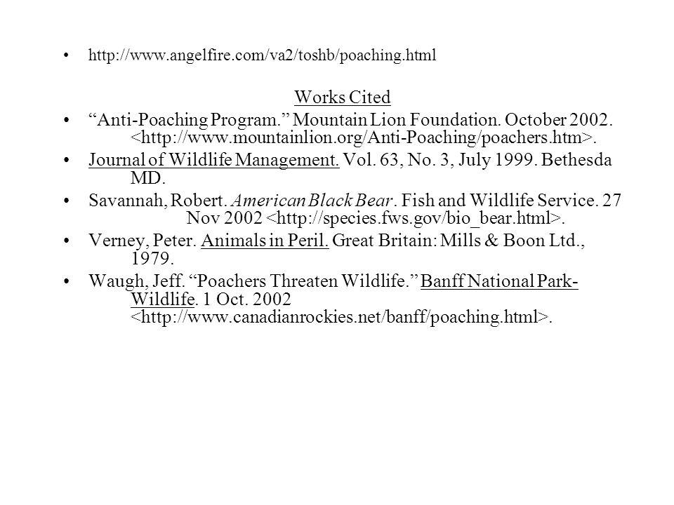"http://www.angelfire.com/va2/toshb/poaching.html Works Cited ""Anti-Poaching Program."" Mountain Lion Foundation. October 2002.. Journal of Wildlife Man"