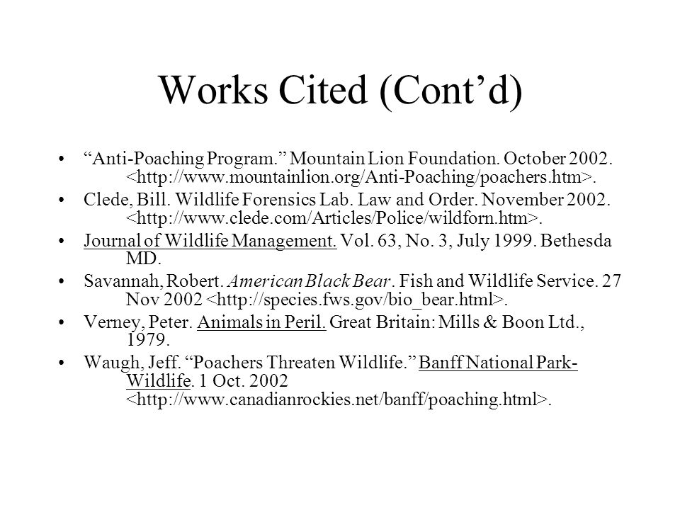 """Works Cited (Cont'd) """"Anti-Poaching Program."""" Mountain Lion Foundation. October 2002.. Clede, Bill. Wildlife Forensics Lab. Law and Order. November 20"""