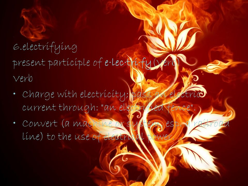 6.electrifying present participle of e·lec·tri·fy(Verb) Verb Charge with electricity; pass an electric current through: an electrified fence .