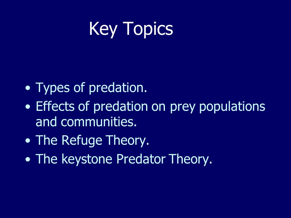 Key Topics Types of predation. Effects of predation on prey populations and communities.