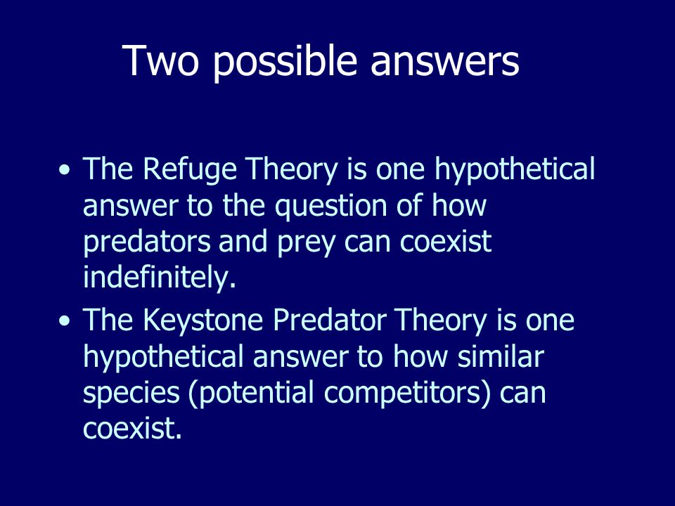 Two possible answers The Refuge Theory is one hypothetical answer to the question of how predators and prey can coexist indefinitely.