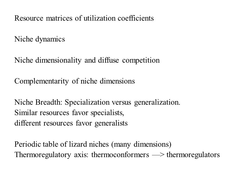 Resource matrices of utilization coefficients Niche dynamics Niche dimensionality and diffuse competition Complementarity of niche dimensions Niche Breadth: Specialization versus generalization.