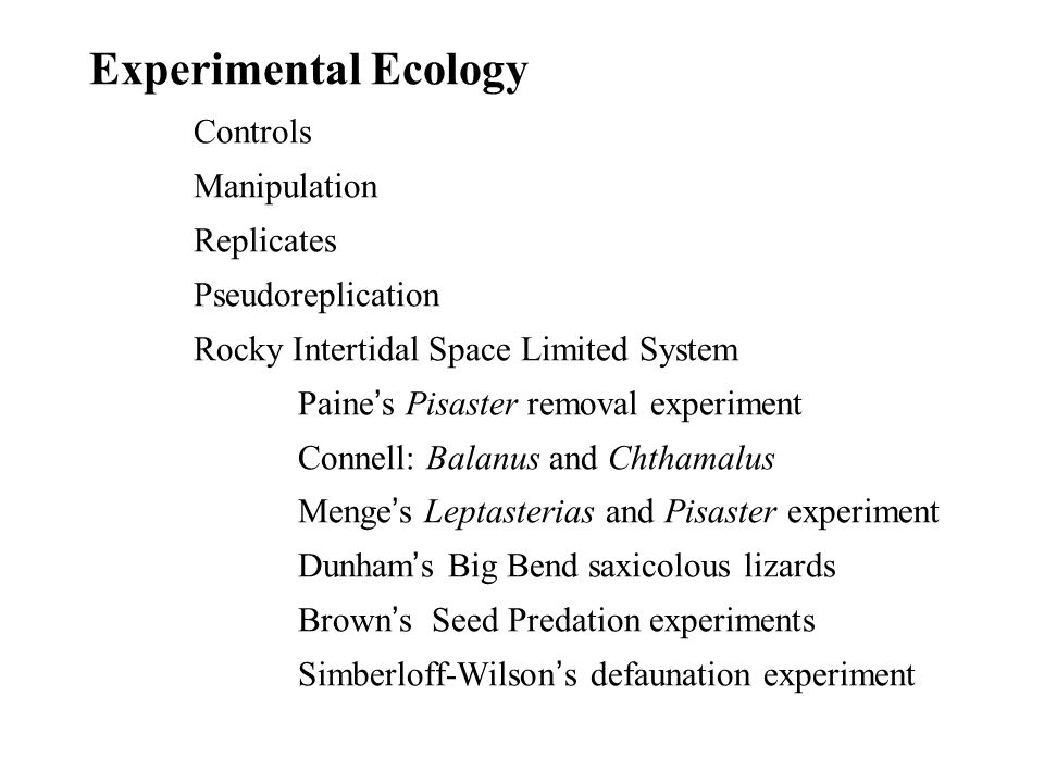 Experimental Ecology Controls Manipulation Replicates Pseudoreplication Rocky Intertidal Space Limited System Paine ' s Pisaster removal experiment Connell: Balanus and Chthamalus Menge ' s Leptasterias and Pisaster experiment Dunham ' s Big Bend saxicolous lizards Brown ' s Seed Predation experiments Simberloff-Wilson ' s defaunation experiment