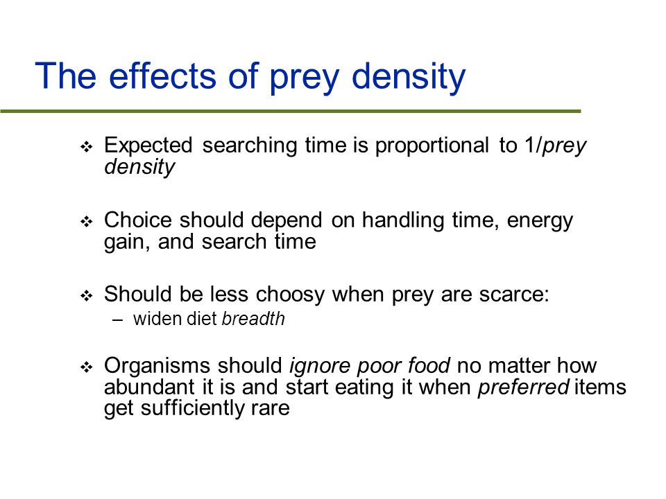 The effects of prey density  Expected searching time is proportional to 1/prey density  Choice should depend on handling time, energy gain, and search time  Should be less choosy when prey are scarce: –widen diet breadth  Organisms should ignore poor food no matter how abundant it is and start eating it when preferred items get sufficiently rare