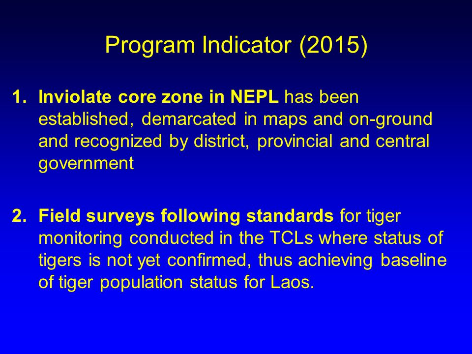 Program Indicator (2015) 1.Inviolate core zone in NEPL has been established, demarcated in maps and on-ground and recognized by district, provincial and central government 2.Field surveys following standards for tiger monitoring conducted in the TCLs where status of tigers is not yet confirmed, thus achieving baseline of tiger population status for Laos.