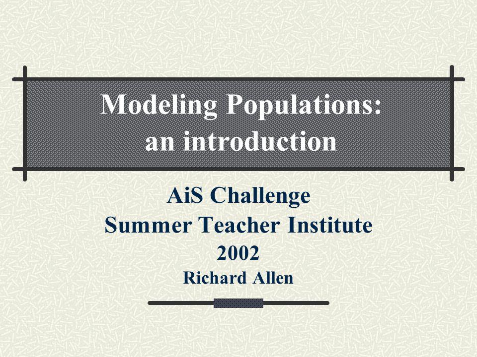 AiS Challenge Summer Teacher Institute 2002 Richard Allen Modeling Populations: an introduction