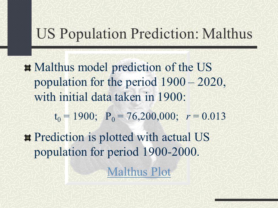 US Population Prediction: Malthus Malthus model prediction of the US population for the period 1900 – 2020, with initial data taken in 1900: t 0 = 1900; P 0 = 76,200,000; r = 0.013 Prediction is plotted with actual US population for period 1900-2000.