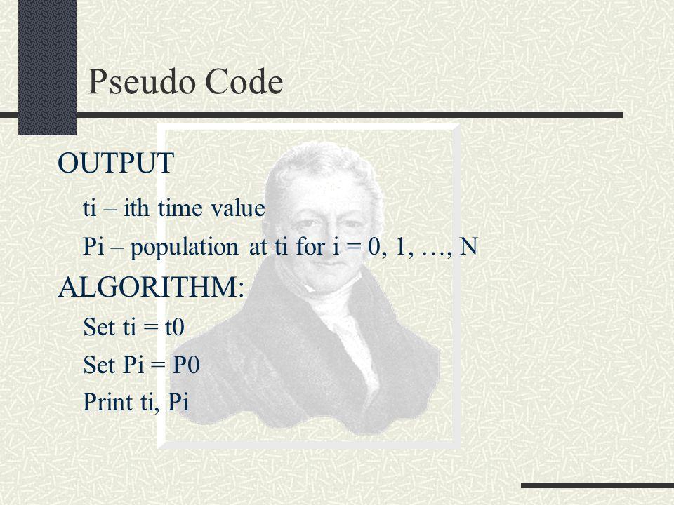 Pseudo Code OUTPUT ti – ith time value Pi – population at ti for i = 0, 1, …, N ALGORITHM: Set ti = t0 Set Pi = P0 Print ti, Pi