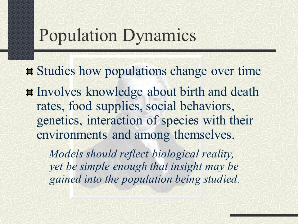 Population Dynamics Studies how populations change over time Involves knowledge about birth and death rates, food supplies, social behaviors, genetics, interaction of species with their environments and among themselves.