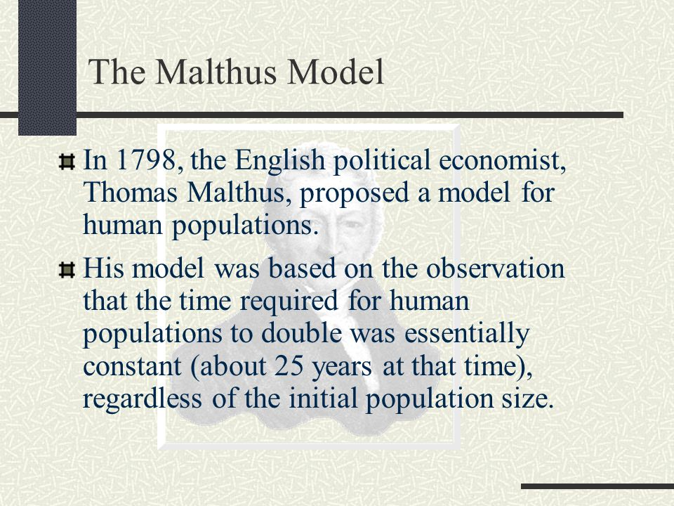 Logistics Model In 1838, Belgian mathematician Pierre Verhulst modified Malthus' model to allow growth rate to depend on population: r = [r 0 * (1 – P/K)] P i+1 = P i + [r 0 * (1 - P i /K)] * Δt * P i r 0 is maximum possible population growth rate.
