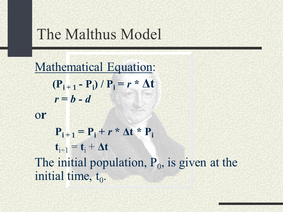 The Malthus Model Mathematical Equation: (P i + 1 - P i ) / P i = r * Δt r = b - d or P i + 1 = P i + r * Δt * P i t i+1 = t i + Δt The initial population, P 0, is given at the initial time, t 0.