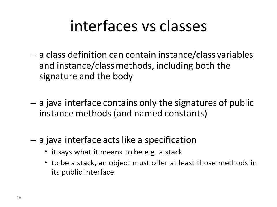 16 interfaces vs classes – a class definition can contain instance/class variables and instance/class methods, including both the signature and the body – a java interface contains only the signatures of public instance methods (and named constants) – a java interface acts like a specification it says what it means to be e.g.