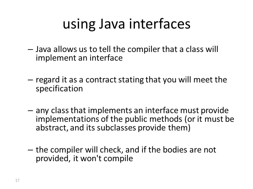 17 using Java interfaces – Java allows us to tell the compiler that a class will implement an interface – regard it as a contract stating that you will meet the specification – any class that implements an interface must provide implementations of the public methods (or it must be abstract, and its subclasses provide them) – the compiler will check, and if the bodies are not provided, it won t compile
