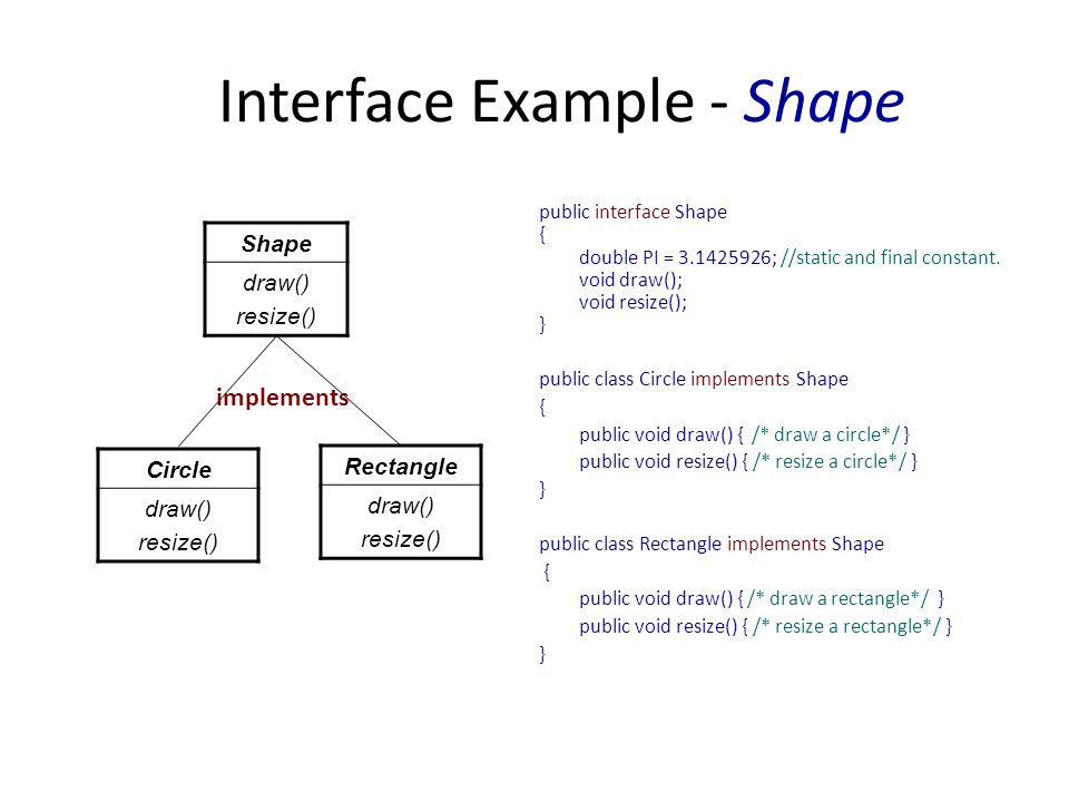 Interface Example - Shape public interface Shape { double PI = 3.1425926; //static and final constant.