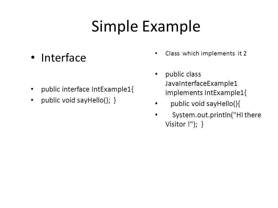 Simple Example Interface public interface IntExample1{ public void sayHello(); } Class which implements it 2 public class JavaInterfaceExample1 implements IntExample1{ public void sayHello(){ System.out.println( HI there Visitor ! ); }