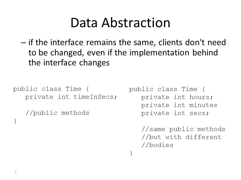 7 Data Abstraction – if the interface remains the same, clients don t need to be changed, even if the implementation behind the interface changes public class Time { private int timeInSecs; //public methods } public class Time { private int hours; private int minutes private int secs; //same public methods //but with different //bodies }
