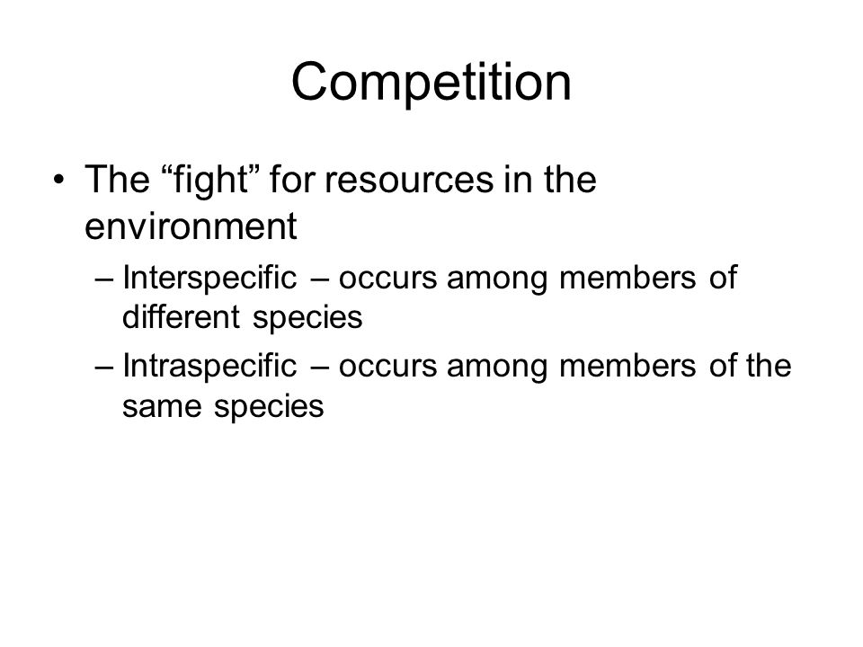 Competition The fight for resources in the environment –Interspecific – occurs among members of different species –Intraspecific – occurs among members of the same species