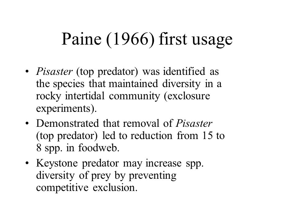 Paine (1966) first usage Pisaster (top predator) was identified as the species that maintained diversity in a rocky intertidal community (exclosure ex