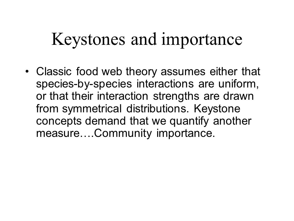 Keystones and importance Classic food web theory assumes either that species-by-species interactions are uniform, or that their interaction strengths