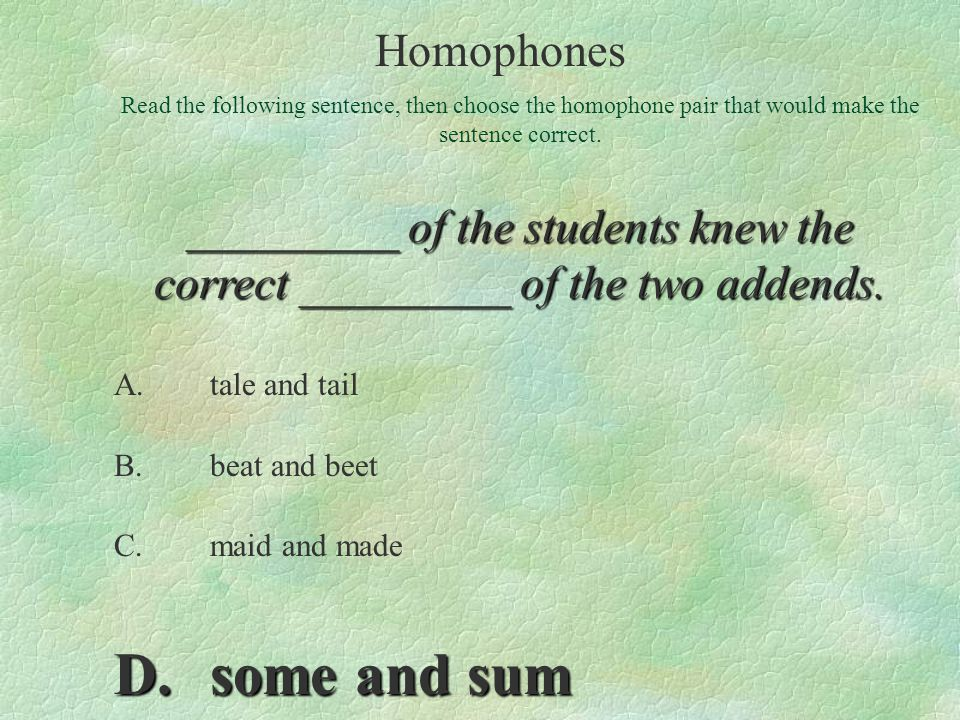A.tale and tail B.beat and beet C.maid and made D.some and sum Read the following sentence, then choose the homophone pair that would make the sentenc