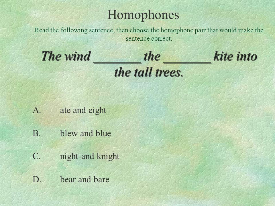 A.ate and eight B.blew and blue C.night and knight D.bear and bare Read the following sentence, then choose the homophone pair that would make the sentence correct.