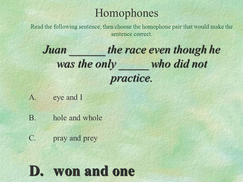 A.eye and I B.hole and whole C.pray and prey D.won and one Read the following sentence, then choose the homophone pair that would make the sentence co