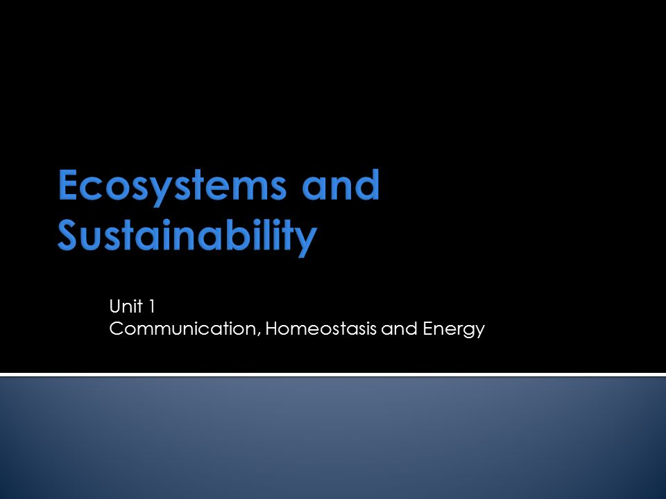 Ecosystems and Sustainability Unit 1 Communication, Homeostasis and Energy
