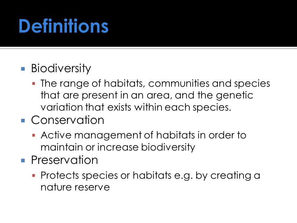  Biodiversity  The range of habitats, communities and species that are present in an area, and the genetic variation that exists within each species