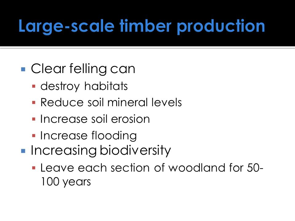  Clear felling can  destroy habitats  Reduce soil mineral levels  Increase soil erosion  Increase flooding  Increasing biodiversity  Leave each