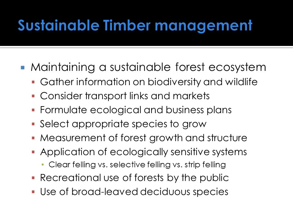 Maintaining a sustainable forest ecosystem  Gather information on biodiversity and wildlife  Consider transport links and markets  Formulate ecol