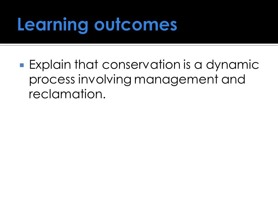  Explain that conservation is a dynamic process involving management and reclamation.