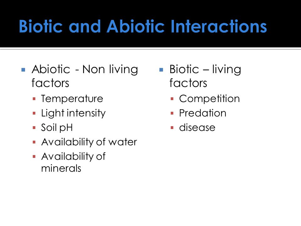  Abiotic - Non living factors  Temperature  Light intensity  Soil pH  Availability of water  Availability of minerals  Biotic – living factors