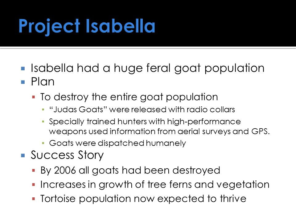 " Isabella had a huge feral goat population  Plan  To destroy the entire goat population ▪ ""Judas Goats"" were released with radio collars ▪ Speciall"