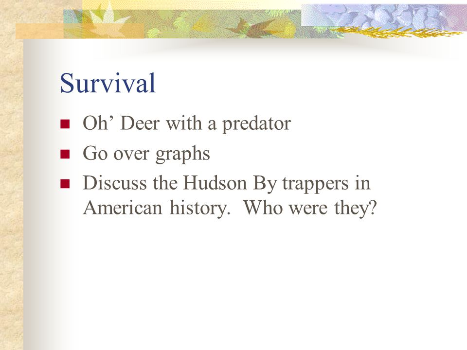 Survival Oh' Deer with a predator Go over graphs Discuss the Hudson By trappers in American history.