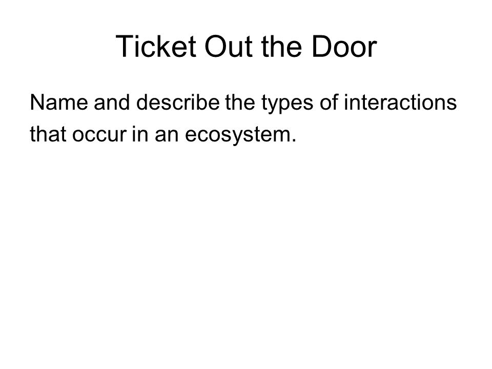 Ticket Out the Door Name and describe the types of interactions that occur in an ecosystem.