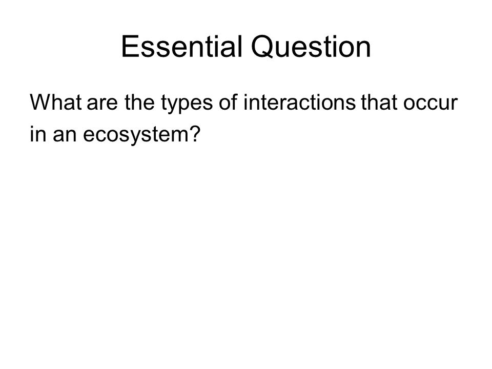 Essential Question What are the types of interactions that occur in an ecosystem