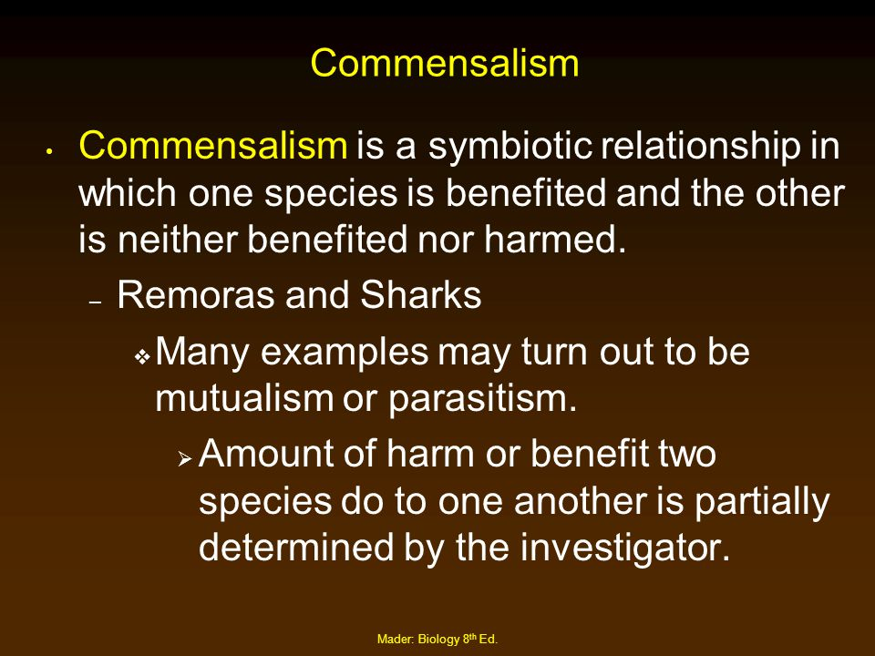 Mader: Biology 8 th Ed. Commensalism Commensalism is a symbiotic relationship in which one species is benefited and the other is neither benefited nor