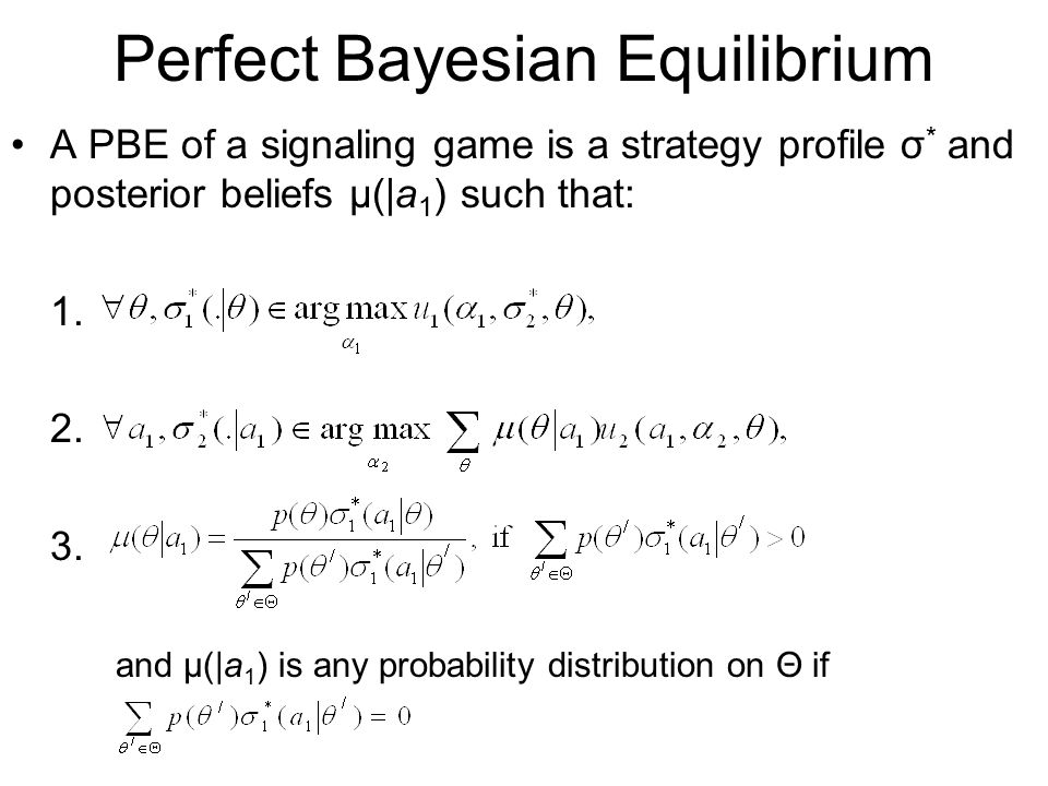 Perfect Bayesian Equilibrium A PBE of a signaling game is a strategy profile σ * and posterior beliefs μ(|a 1 ) such that: 1. 2. 3. and μ(|a 1 ) is an