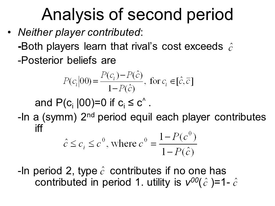 Analysis of second period Neither player contributed: -Both players learn that rival's cost exceeds -Posterior beliefs are and P(c i |00)=0 if c i ≤ c