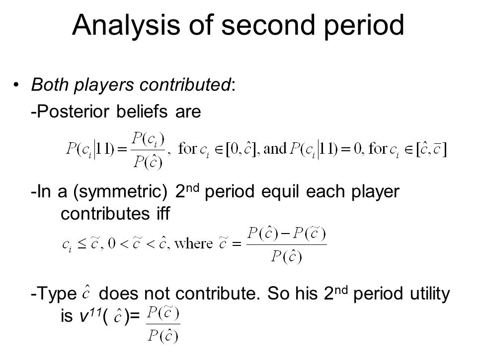 Analysis of second period Both players contributed: -Posterior beliefs are -In a (symmetric) 2 nd period equil each player contributes iff -Type does